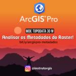 ArcGIS Pro: Topodata – Análises dos Metadados do Raster